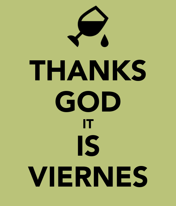 THANKS GOD IT IS VIERNES