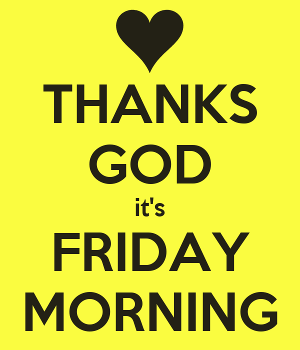 THANKS GOD it's FRIDAY MORNING