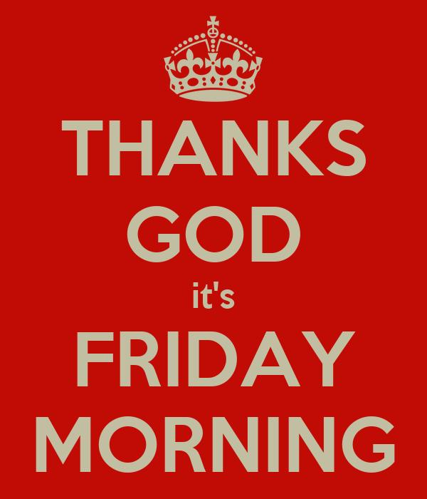 THANKS GOD it's FRIDAY MORNING