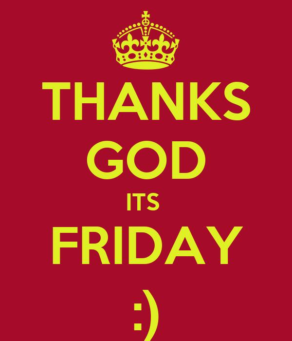 THANKS GOD ITS  FRIDAY :)