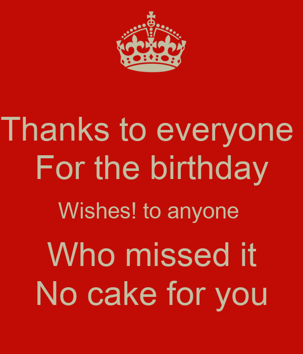 Thanks to everyone  For the birthday Wishes! to anyone  Who missed it No cake for you