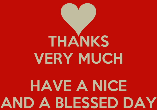 THANKS VERY MUCH  HAVE A NICE AND A BLESSED DAY