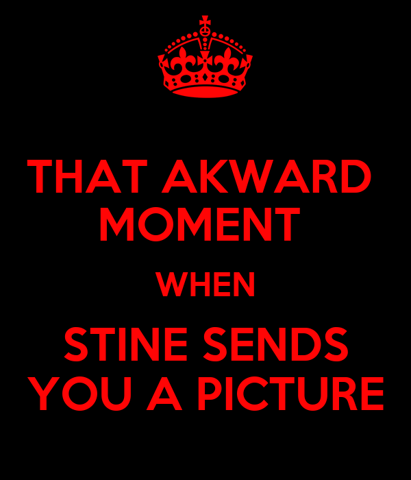 THAT AKWARD  MOMENT  WHEN STINE SENDS YOU A PICTURE