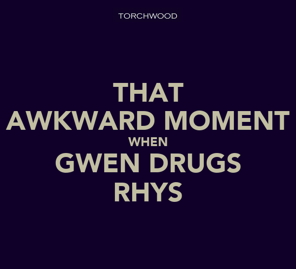 THAT AWKWARD MOMENT WHEN GWEN DRUGS RHYS