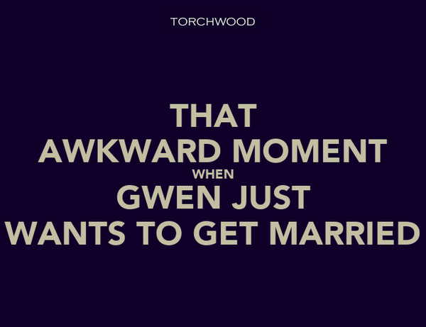 THAT AWKWARD MOMENT WHEN GWEN JUST WANTS TO GET MARRIED
