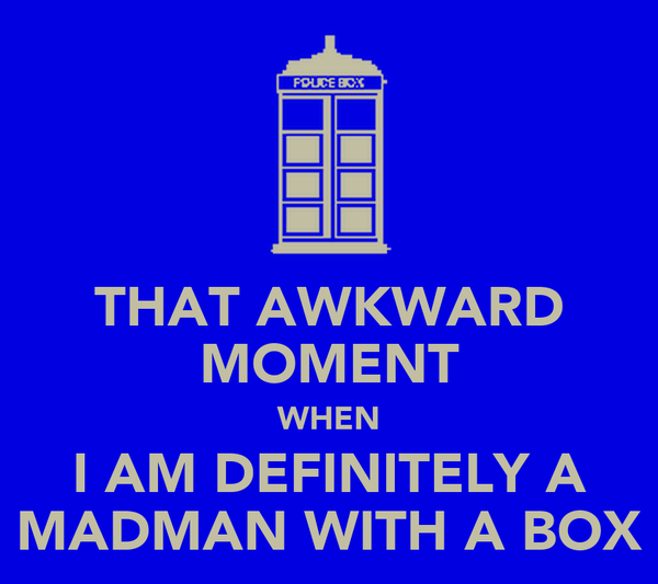 THAT AWKWARD MOMENT WHEN I AM DEFINITELY A MADMAN WITH A BOX