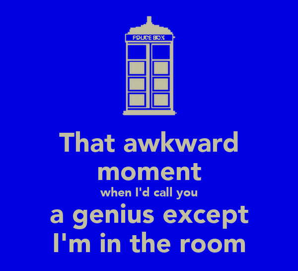 That awkward moment when I'd call you a genius except I'm in the room