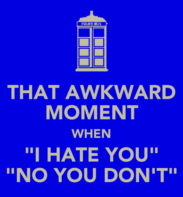 "THAT AWKWARD MOMENT WHEN ""I HATE YOU"" ""NO YOU DON'T"""