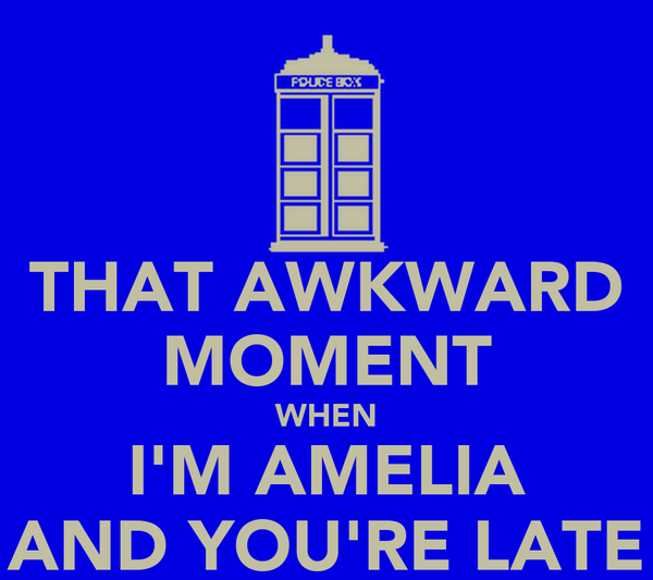 THAT AWKWARD MOMENT WHEN I'M AMELIA AND YOU'RE LATE