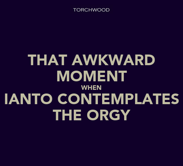 THAT AWKWARD MOMENT WHEN IANTO CONTEMPLATES THE ORGY