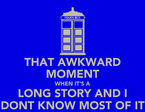 THAT AWKWARD MOMENT WHEN IT'S A LONG STORY AND I DONT KNOW MOST OF IT