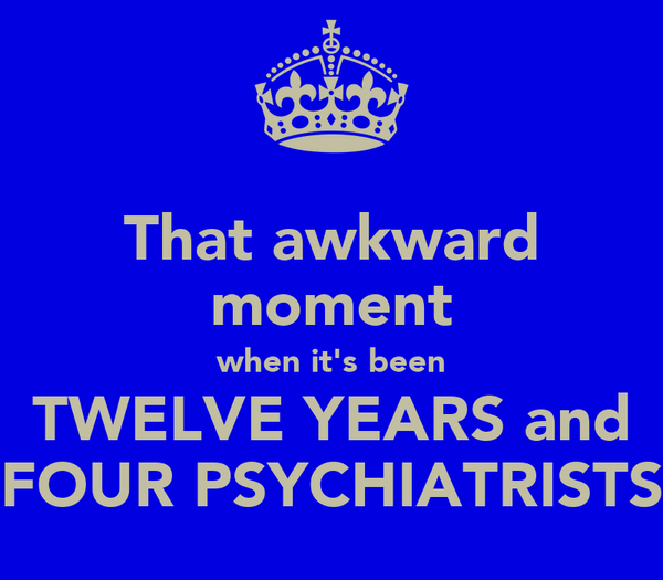 That awkward moment when it's been TWELVE YEARS and FOUR PSYCHIATRISTS