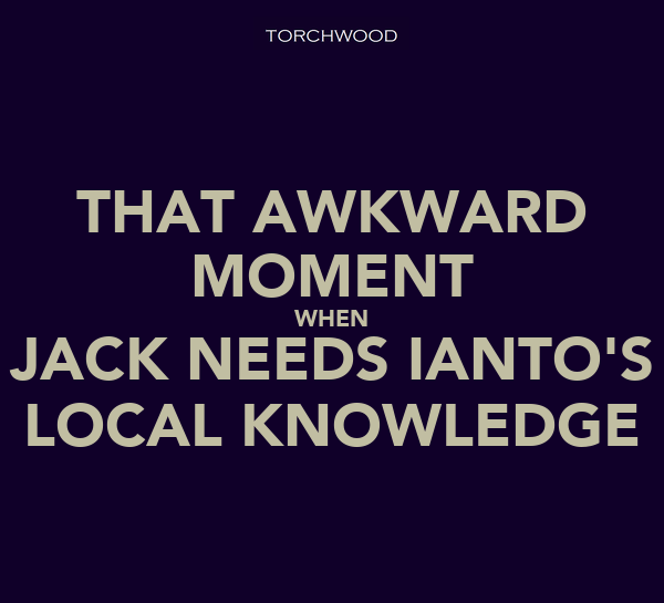 THAT AWKWARD MOMENT WHEN JACK NEEDS IANTO'S LOCAL KNOWLEDGE