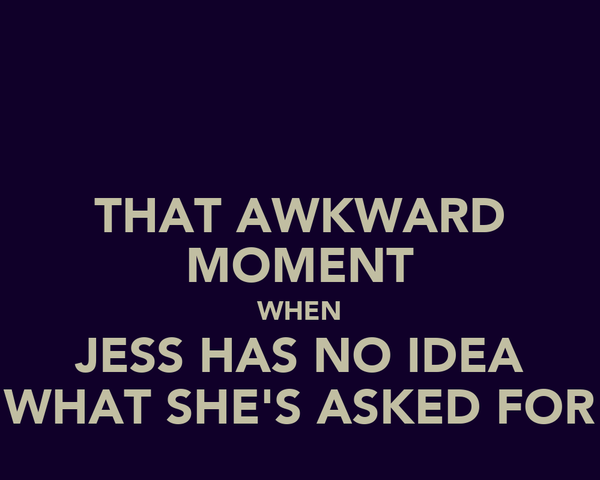 THAT AWKWARD MOMENT WHEN JESS HAS NO IDEA WHAT SHE'S ASKED FOR