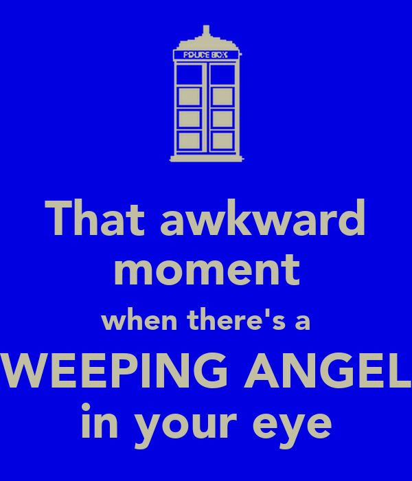 That awkward moment when there's a WEEPING ANGEL in your eye