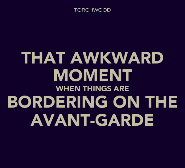 THAT AWKWARD MOMENT WHEN THINGS ARE BORDERING ON THE AVANT-GARDE