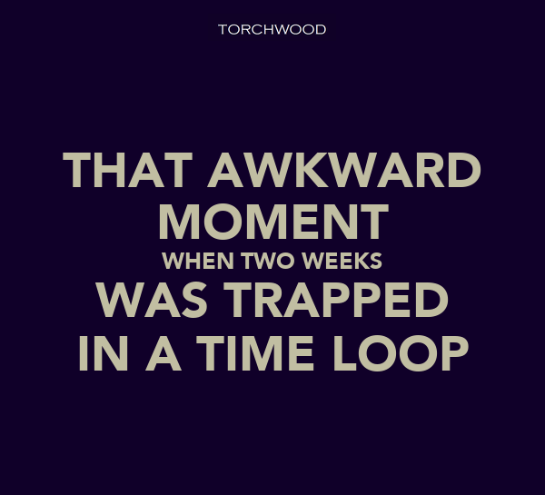 THAT AWKWARD MOMENT WHEN TWO WEEKS WAS TRAPPED IN A TIME LOOP