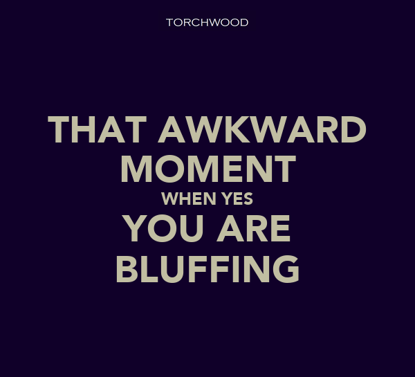 THAT AWKWARD MOMENT WHEN YES YOU ARE BLUFFING