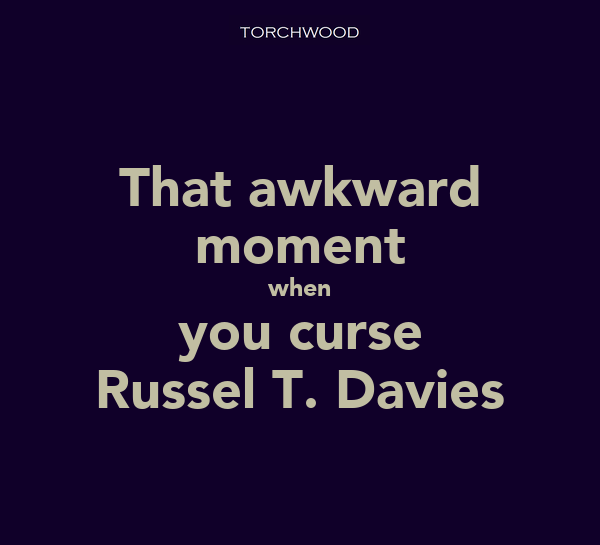 That awkward moment when you curse Russel T. Davies