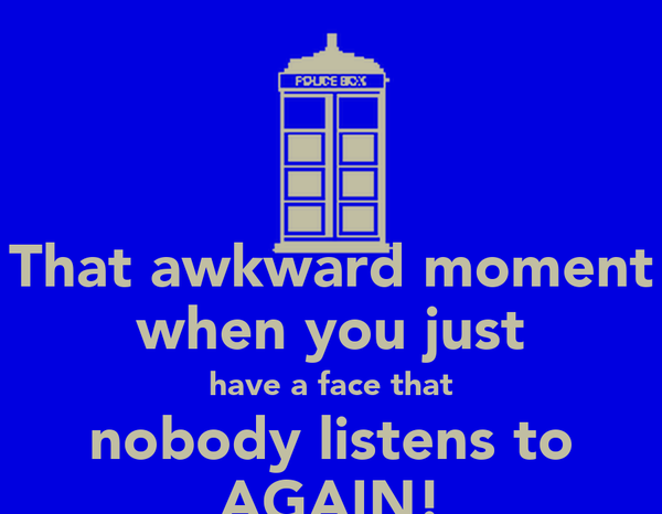 That awkward moment when you just have a face that nobody listens to AGAIN!