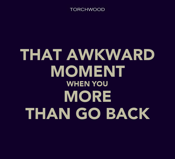 THAT AWKWARD MOMENT WHEN YOU MORE THAN GO BACK