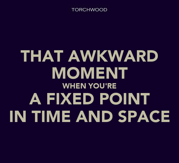 THAT AWKWARD MOMENT WHEN YOU'RE A FIXED POINT IN TIME AND SPACE