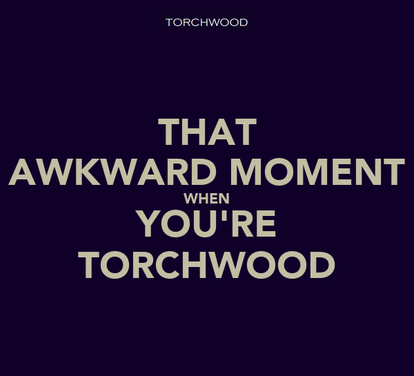 THAT AWKWARD MOMENT WHEN YOU'RE TORCHWOOD