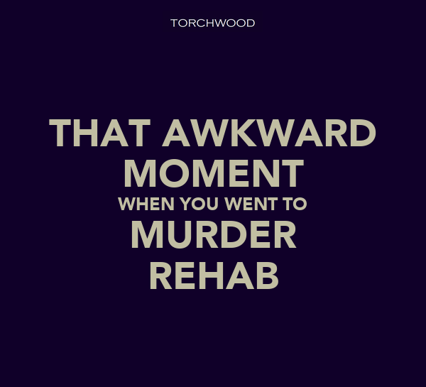 THAT AWKWARD MOMENT WHEN YOU WENT TO MURDER REHAB