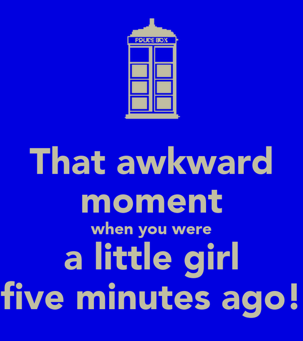 That awkward moment when you were a little girl five minutes ago!