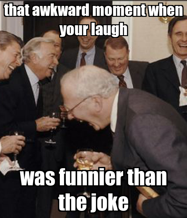 that awkward moment when your laugh was funnier than the joke