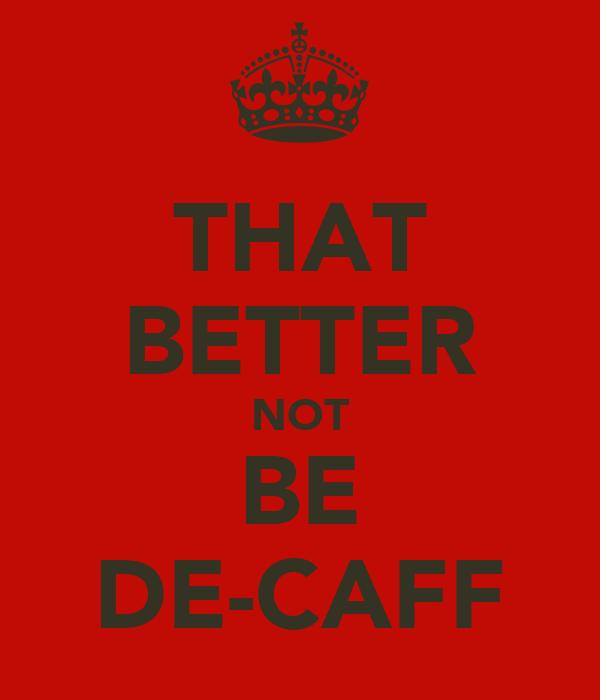 THAT BETTER NOT BE DE-CAFF