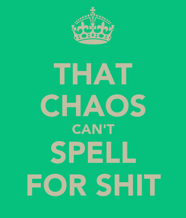 THAT CHAOS CAN'T SPELL FOR SHIT