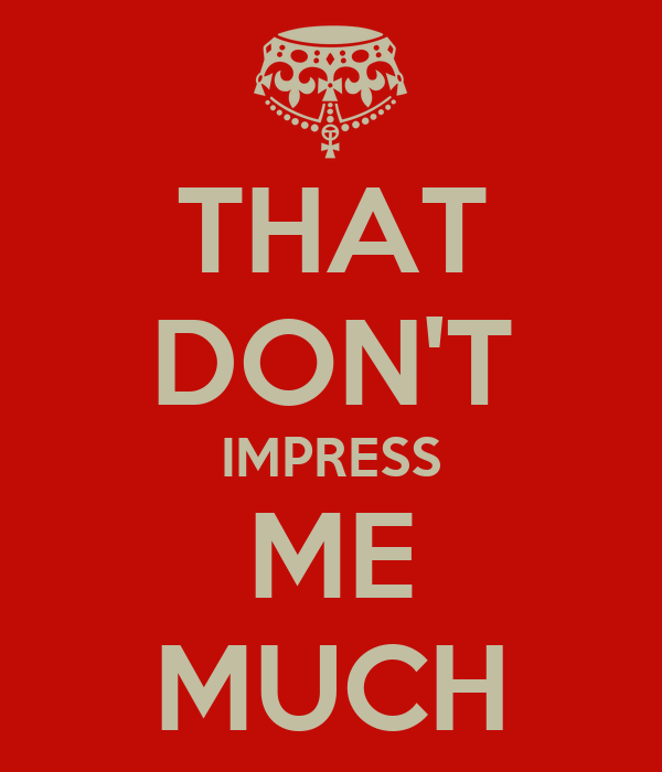 THAT DON'T IMPRESS ME MUCH