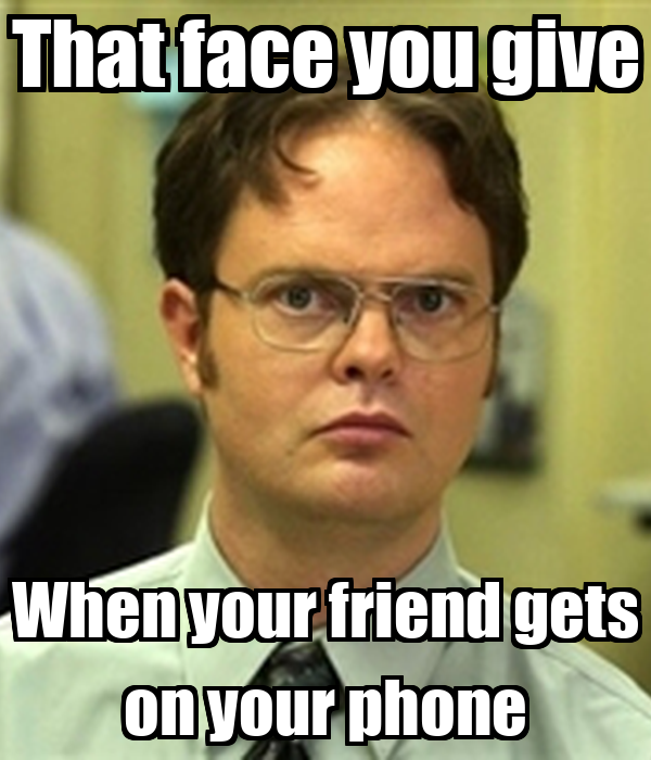 That face you give When your friend gets on your phone