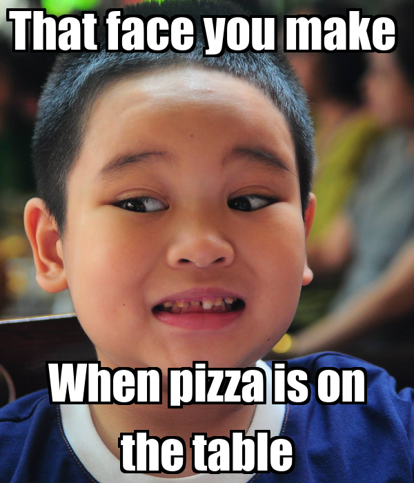 That face you make  When pizza is on the table