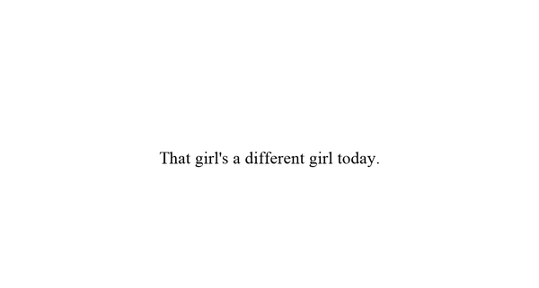That girl's a different girl today.