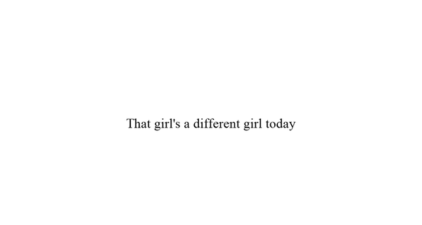 That girl's a different girl today