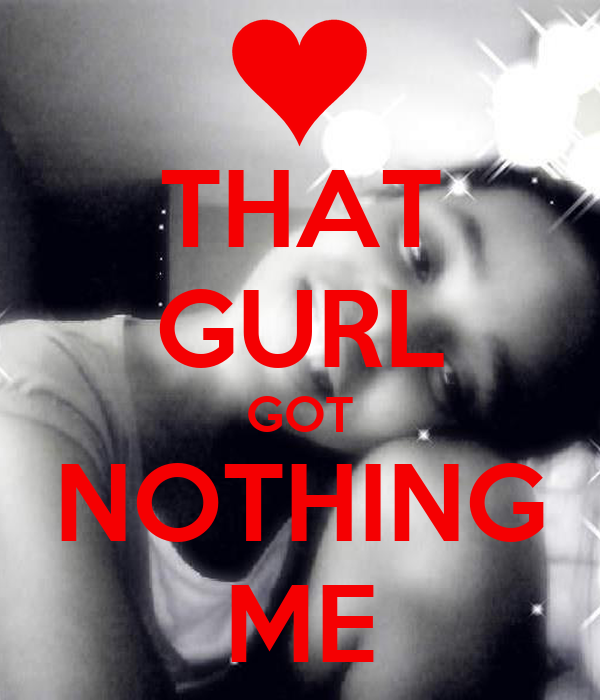 THAT GURL GOT NOTHING ME