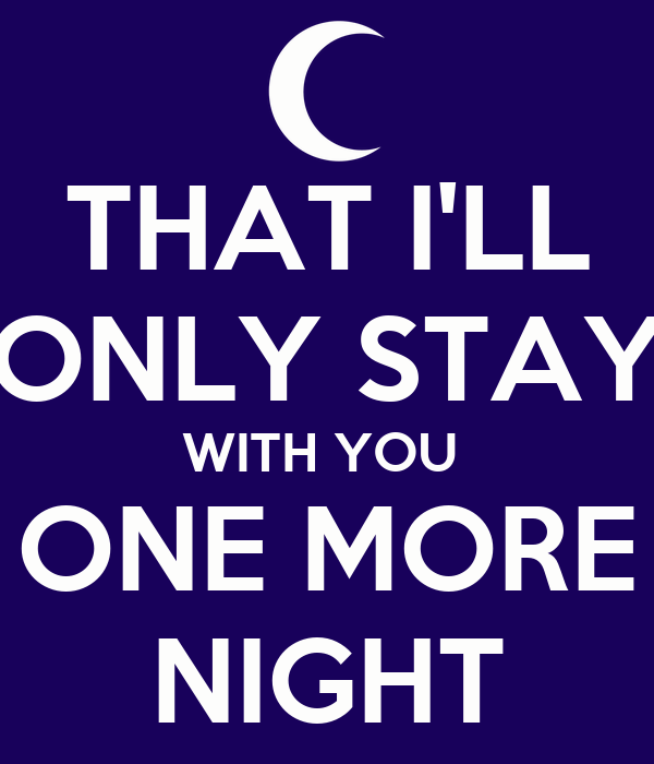 THAT I'LL ONLY STAY WITH YOU  ONE MORE NIGHT