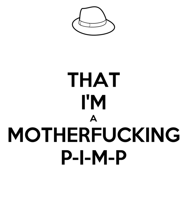 THAT I'M A MOTHERFUCKING P-I-M-P