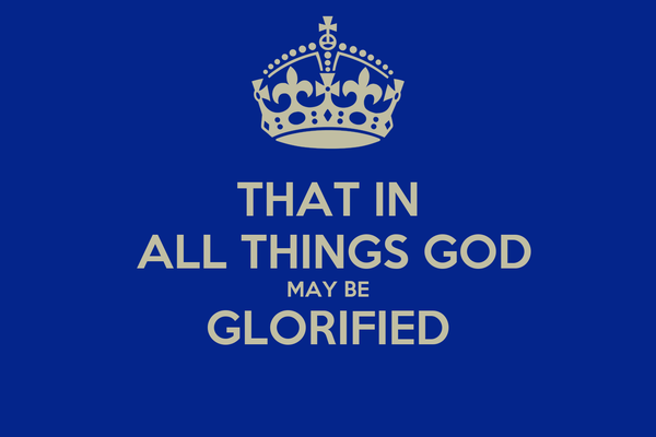 THAT IN  ALL THINGS GOD MAY BE GLORIFIED