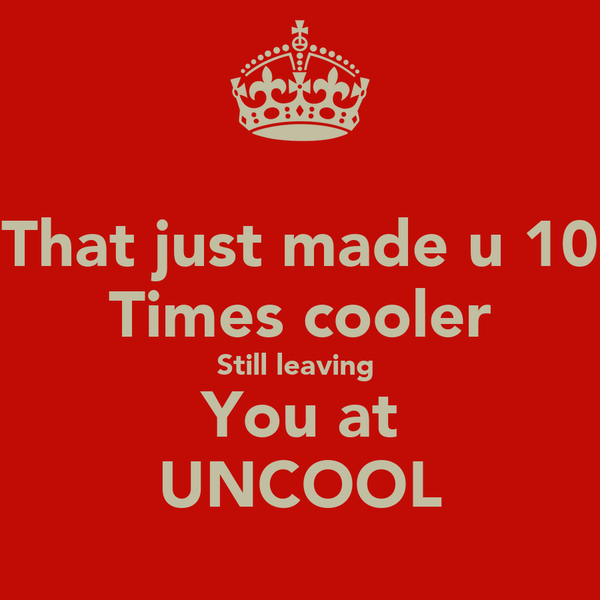 That just made u 10 Times cooler Still leaving  You at UNCOOL