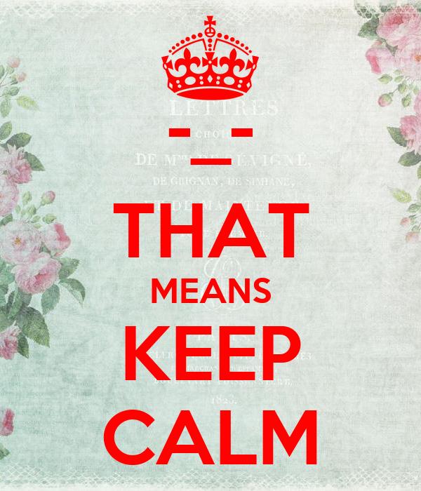 -_- THAT MEANS KEEP CALM