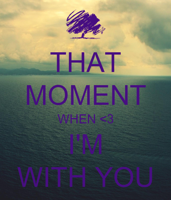 THAT MOMENT WHEN <3 I'M WITH YOU