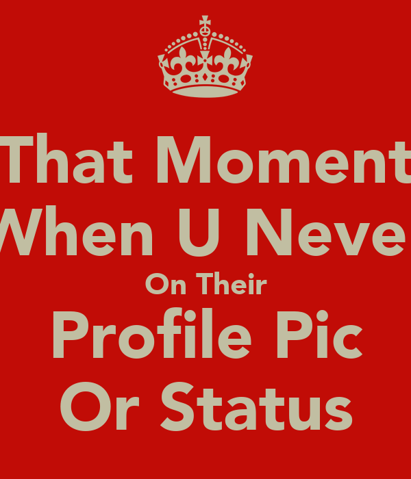 That Moment When U Never On Their Profile Pic Or Status