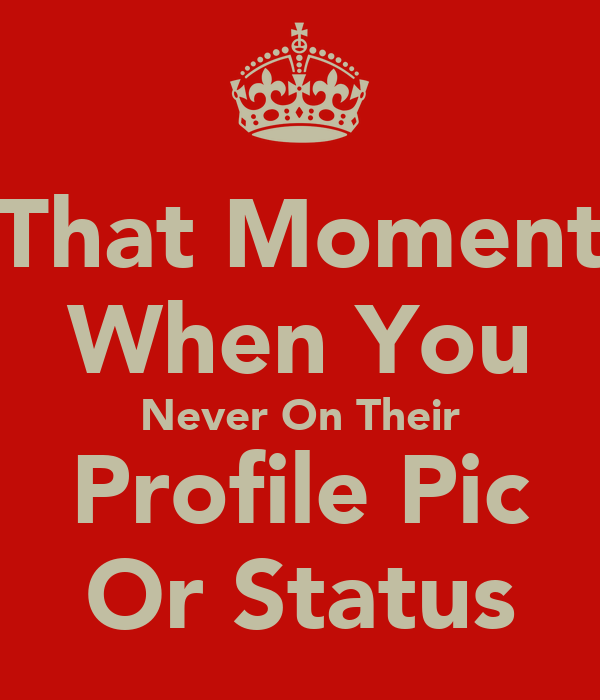 That Moment When You Never On Their Profile Pic Or Status