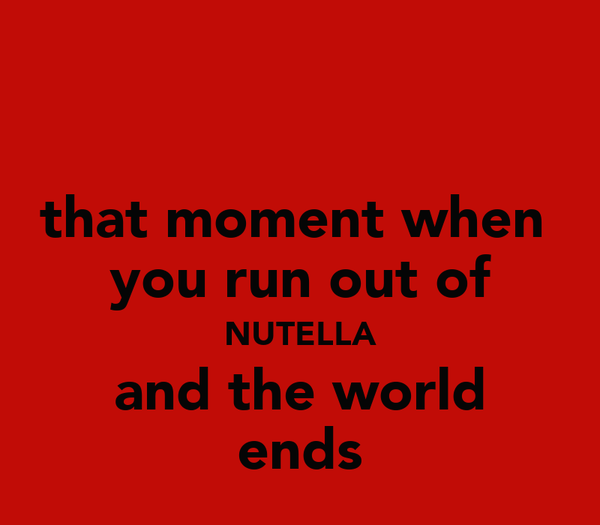 that moment when  you run out of NUTELLA and the world ends