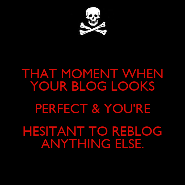 THAT MOMENT WHEN YOUR BLOG LOOKS PERFECT & YOU'RE HESITANT TO REBLOG ANYTHING ELSE.