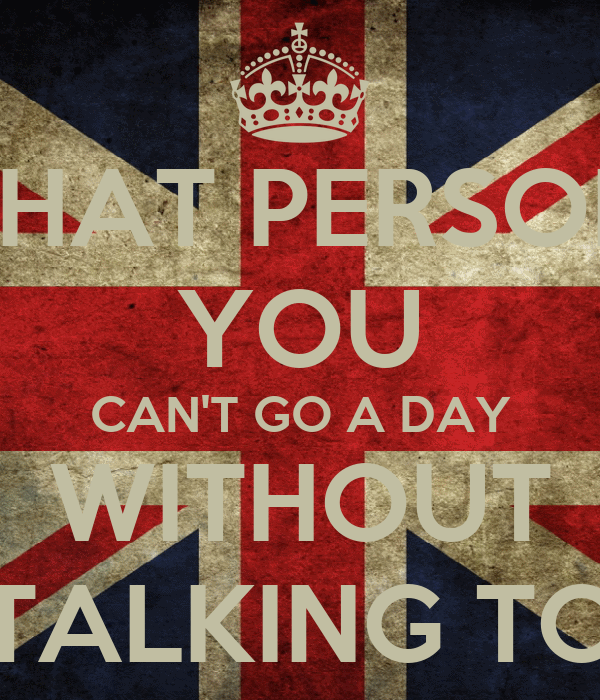 THAT PERSON YOU CAN'T GO A DAY WITHOUT TALKING TO