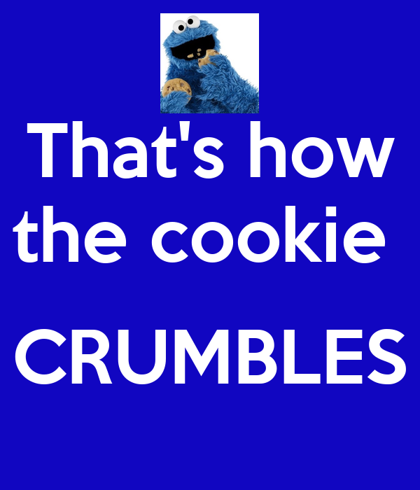 That's how the cookie   CRUMBLES